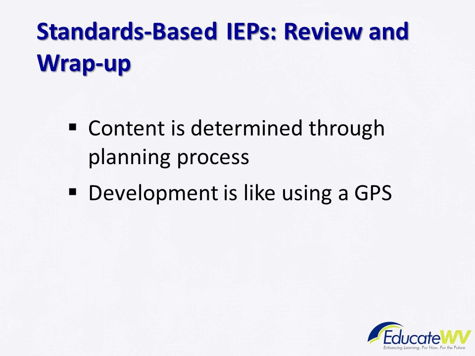 Content is determined through planning process  Development is like using a GPS Standards-Based IEPs: Review and Wrap-up