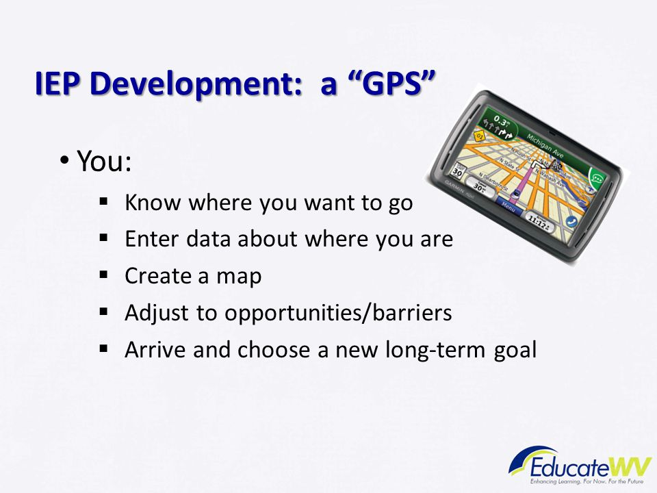 You:  Know where you want to go  Enter data about where you are  Create a map  Adjust to opportunities/barriers  Arrive and choose a new long-term goal IEP Development: a GPS