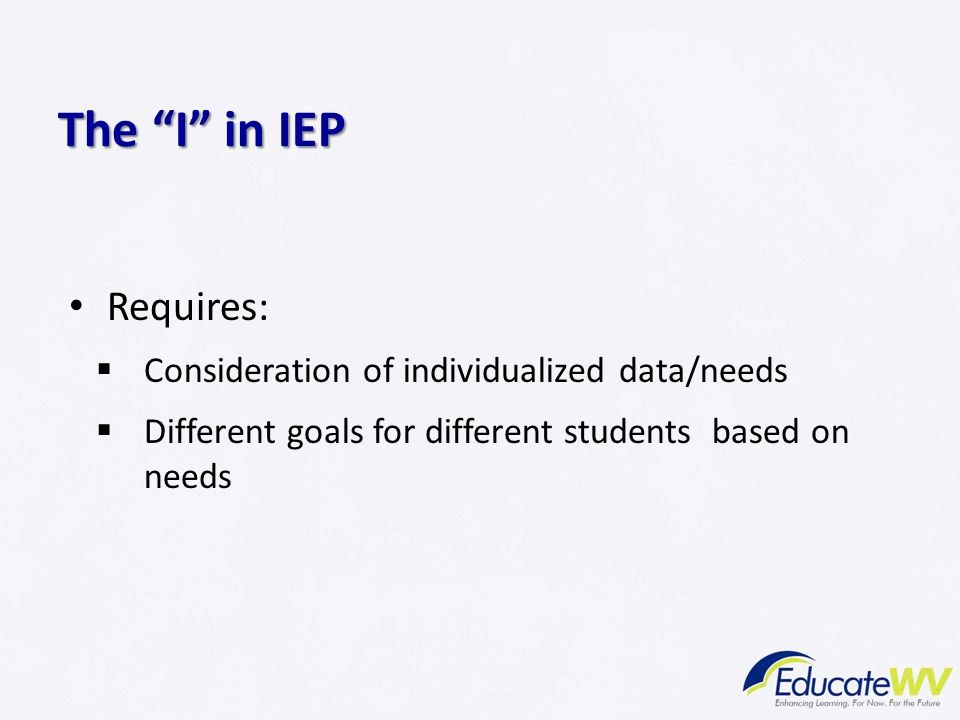 Requires:  Consideration of individualized data/needs  Different goals for different students based on needs The I in IEP