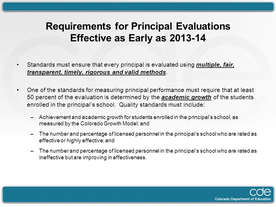Requirements for Principal Evaluations Effective as Early as 2013-14 Standards must ensure that every principal is evaluated using multiple, fair, transparent, timely, rigorous and valid methods.