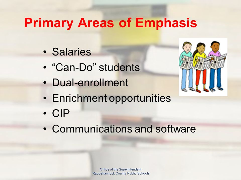 Primary Areas of Emphasis Salaries Can-Do students Dual-enrollment Enrichment opportunities CIP Communications and software Office of the Superintendent Rappahannock County Public Schools