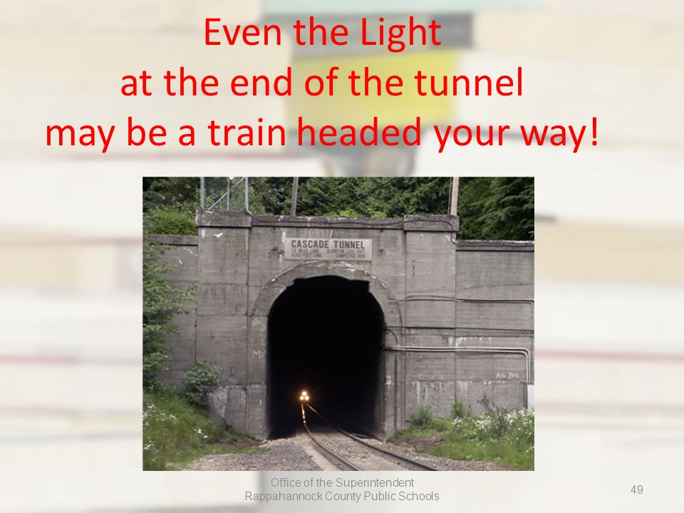 Even the Light at the end of the tunnel may be a train headed your way.