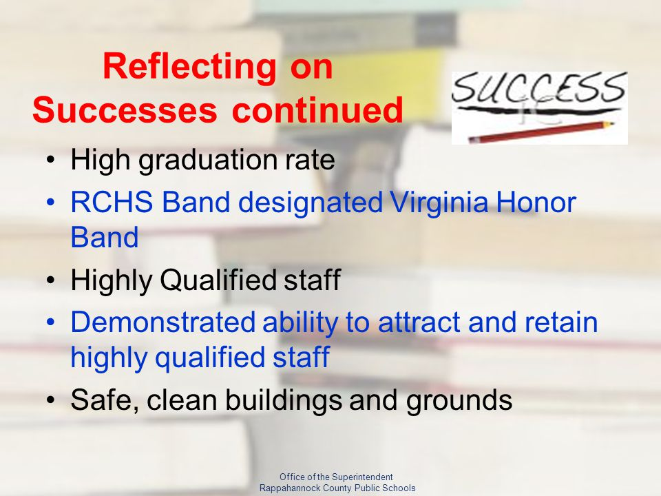Reflecting on Successes continued High graduation rate RCHS Band designated Virginia Honor Band Highly Qualified staff Demonstrated ability to attract and retain highly qualified staff Safe, clean buildings and grounds Office of the Superintendent Rappahannock County Public Schools