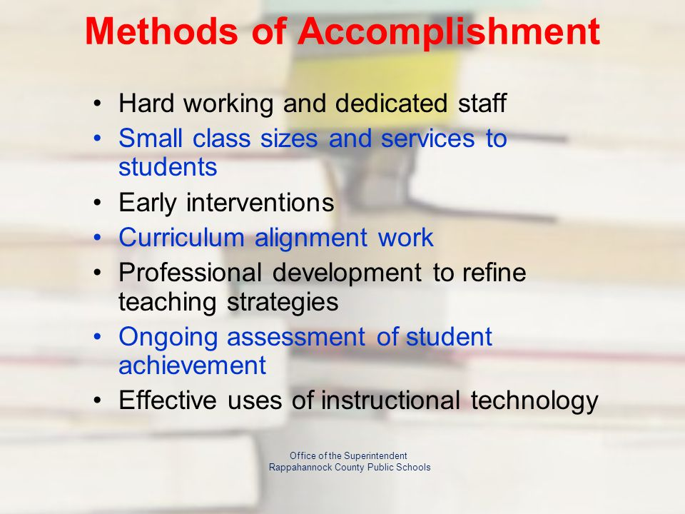 Methods of Accomplishment Hard working and dedicated staff Small class sizes and services to students Early interventions Curriculum alignment work Professional development to refine teaching strategies Ongoing assessment of student achievement Effective uses of instructional technology Office of the Superintendent Rappahannock County Public Schools