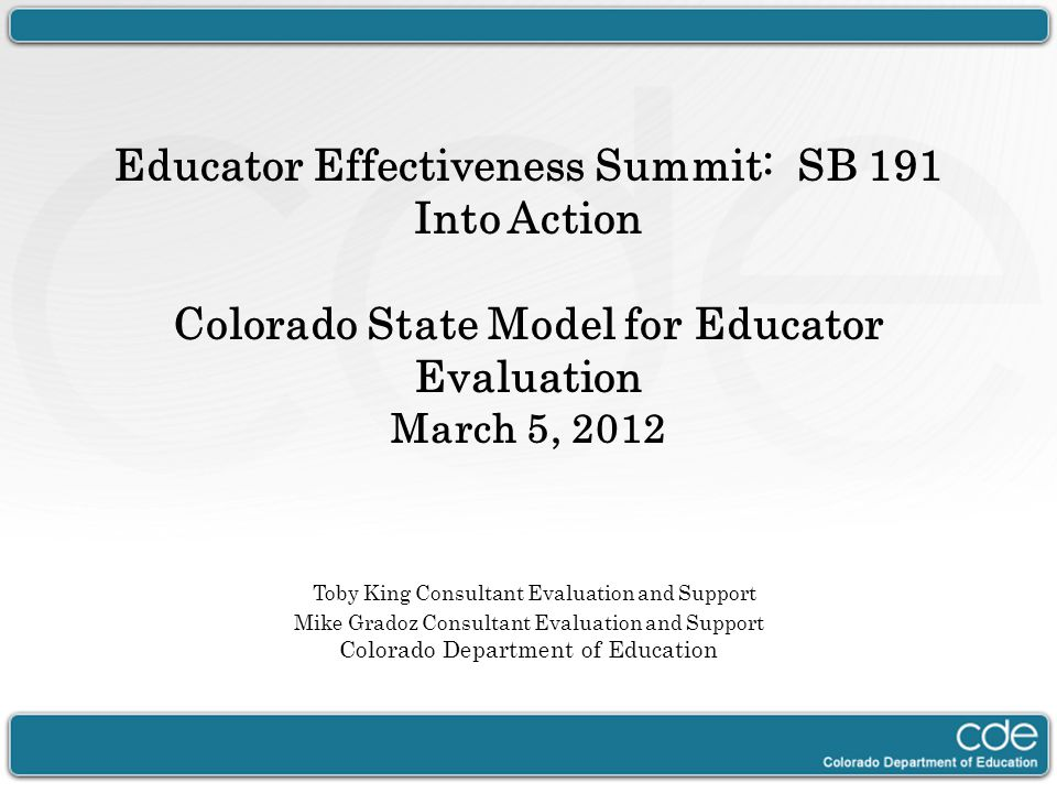 Educator Effectiveness Summit: SB 191 Into Action Colorado State Model for Educator Evaluation March 5, 2012 Toby King Consultant Evaluation and Suppo