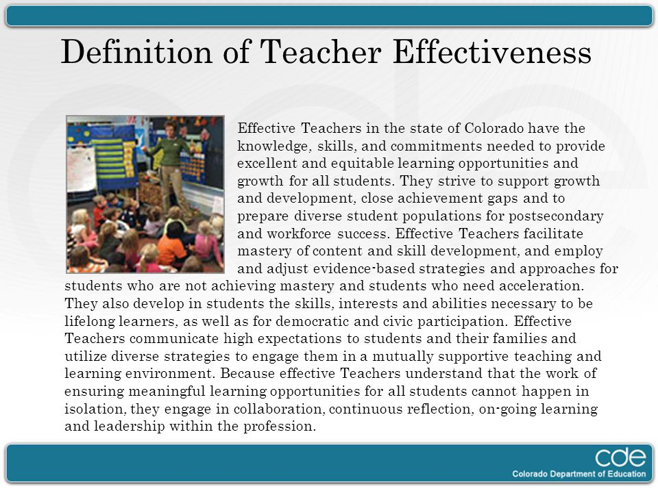 Definition of Teacher Effectiveness Effective Teachers in the state of Colorado have the knowledge, skills, and commitments needed to provide excellen