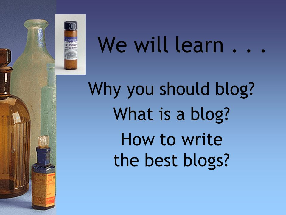 We will learn... Why you should blog What is a blog How to write the best blogs