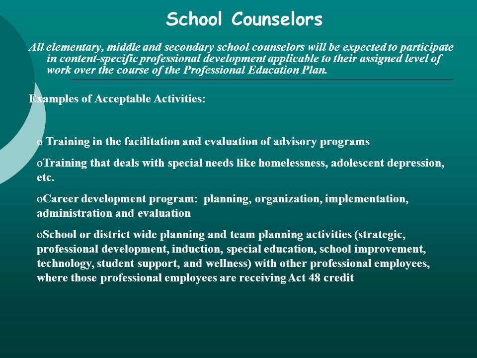 School Counselors All elementary, middle and secondary school counselors will be expected to participate in content-specific professional development applicable to their assigned level of work over the course of the Professional Education Plan.
