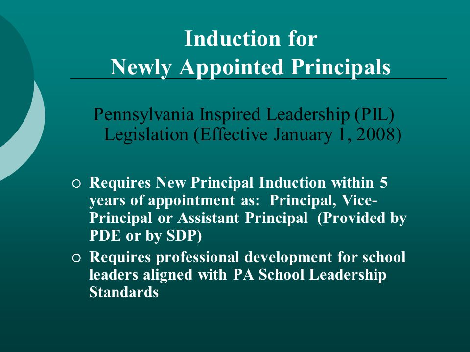 Induction for Newly Appointed Principals Pennsylvania Inspired Leadership (PIL) Legislation (Effective January 1, 2008)  Requires New Principal Induction within 5 years of appointment as: Principal, Vice- Principal or Assistant Principal (Provided by PDE or by SDP)  Requires professional development for school leaders aligned with PA School Leadership Standards