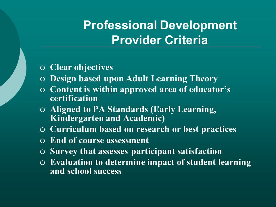 Professional Development Provider Criteria  Clear objectives  Design based upon Adult Learning Theory  Content is within approved area of educator's certification  Aligned to PA Standards (Early Learning, Kindergarten and Academic)  Curriculum based on research or best practices  End of course assessment  Survey that assesses participant satisfaction  Evaluation to determine impact of student learning and school success