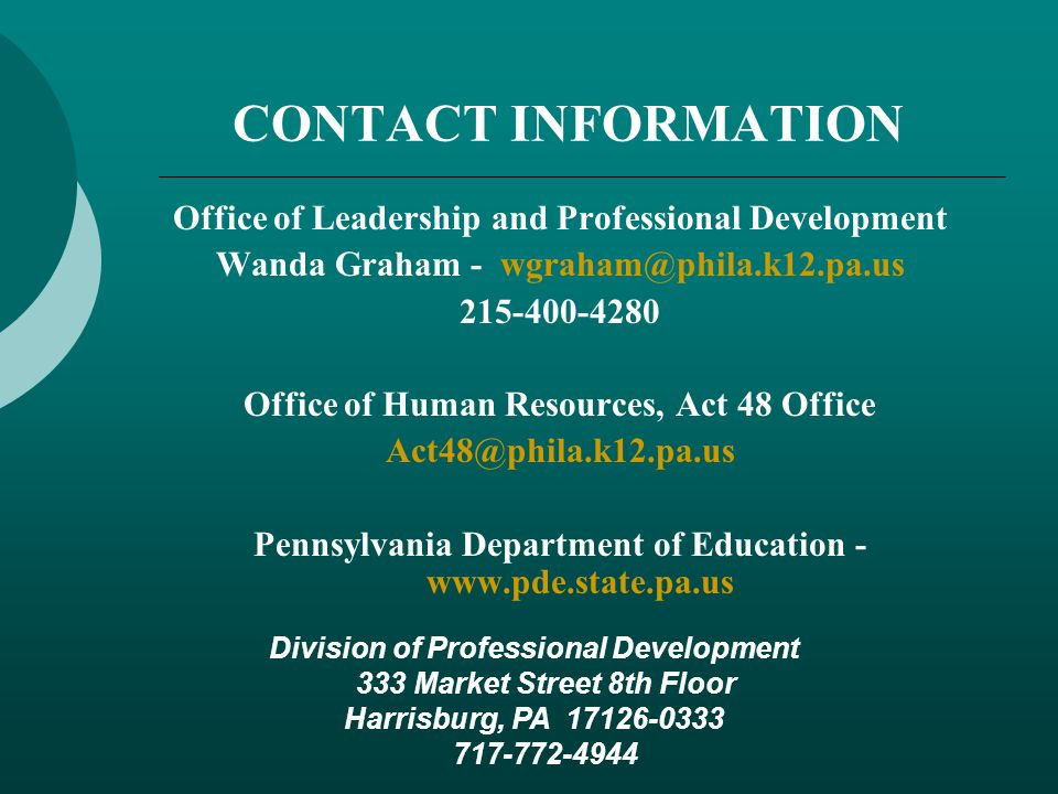CONTACT INFORMATION Office of Leadership and Professional Development Wanda Graham - wgraham@phila.k12.pa.us 215-400-4280 Office of Human Resources, Act 48 Office Act48@phila.k12.pa.us Pennsylvania Department of Education - www.pde.state.pa.us Division of Professional Development 333 Market Street 8th Floor Harrisburg, PA 17126-0333 717-772-4944