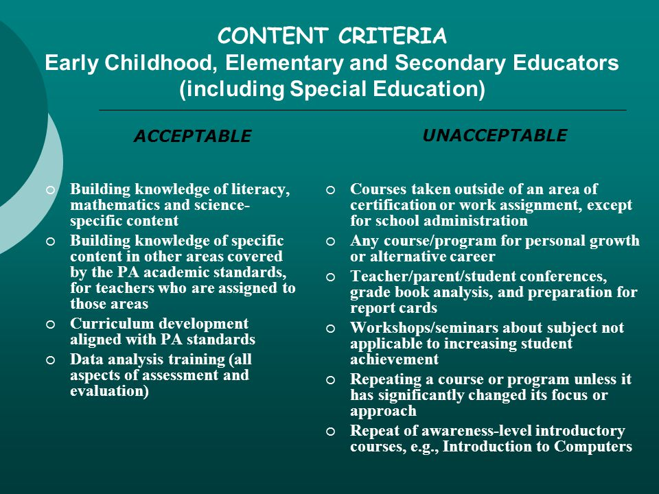 CONTENT CRITERIA Early Childhood, Elementary and Secondary Educators (including Special Education)  Building knowledge of literacy, mathematics and science- specific content  Building knowledge of specific content in other areas covered by the PA academic standards, for teachers who are assigned to those areas  Curriculum development aligned with PA standards  Data analysis training (all aspects of assessment and evaluation)  Courses taken outside of an area of certification or work assignment, except for school administration  Any course/program for personal growth or alternative career  Teacher/parent/student conferences, grade book analysis, and preparation for report cards  Workshops/seminars about subject not applicable to increasing student achievement  Repeating a course or program unless it has significantly changed its focus or approach  Repeat of awareness-level introductory courses, e.g., Introduction to Computers ACCEPTABLE UNACCEPTABLE