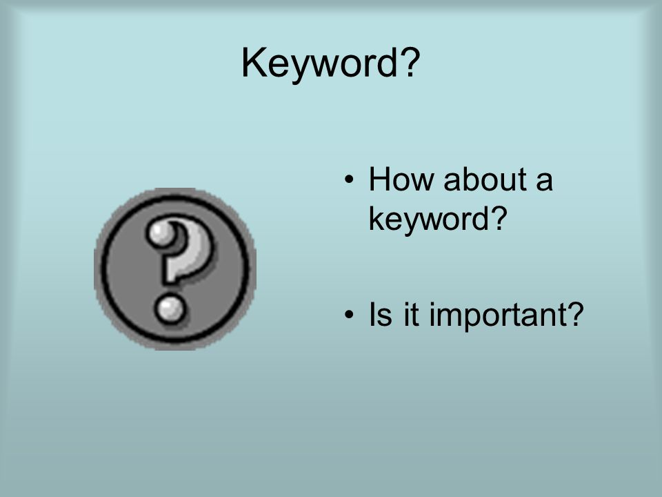 Keyword? How about a keyword? Is it important?