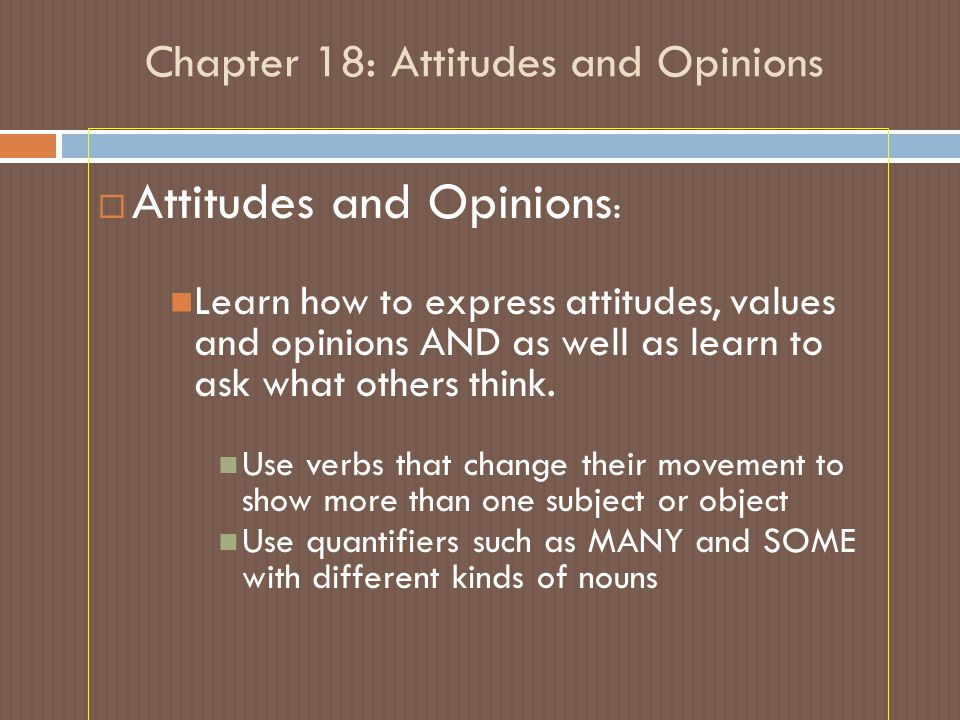 Chapter 18: Attitudes and Opinions  Attitudes and Opinions : Learn how to express attitudes, values and opinions AND as well as learn to ask what oth