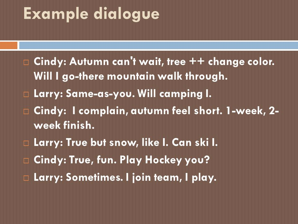 Example dialogue  Cindy: Autumn can't wait, tree ++ change color. Will I go-there mountain walk through.  Larry: Same-as-you. Will camping I.  Cind