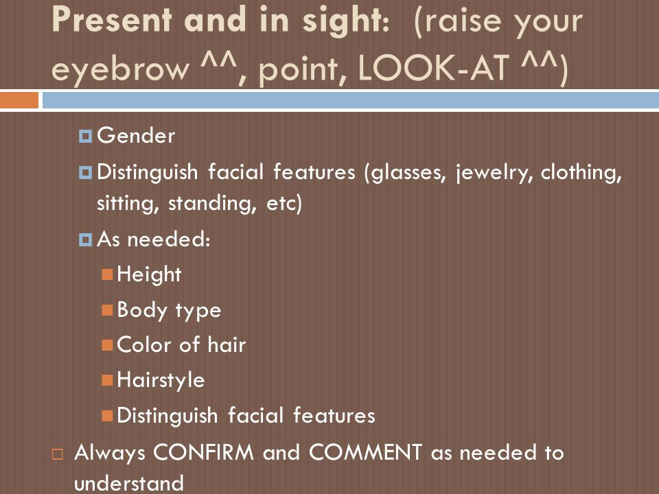 Present and in sight: (raise your eyebrow ^^, point, LOOK-AT ^^)  Gender  Distinguish facial features (glasses, jewelry, clothing, sitting, standing
