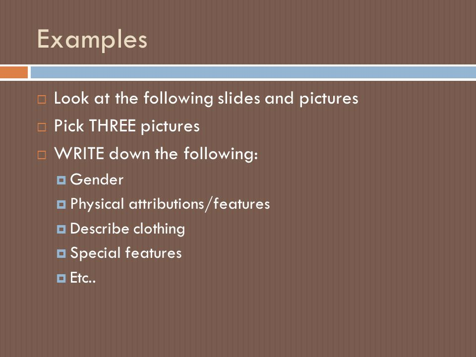 Examples  Look at the following slides and pictures  Pick THREE pictures  WRITE down the following:  Gender  Physical attributions/features  Des