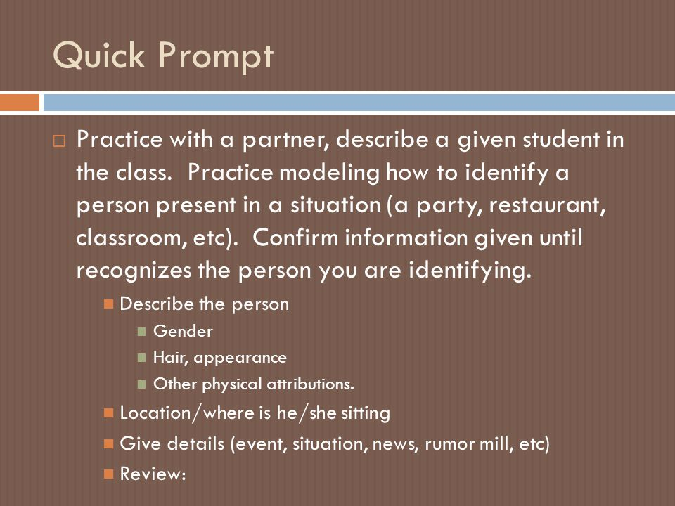 Quick Prompt  Practice with a partner, describe a given student in the class. Practice modeling how to identify a person present in a situation (a pa