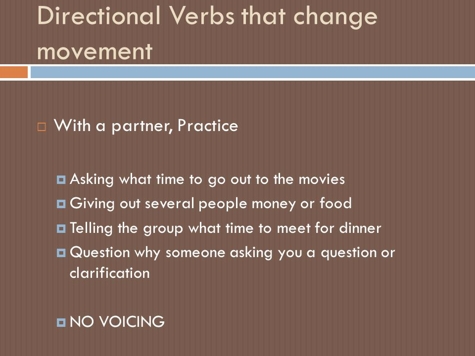 Directional Verbs that change movement  With a partner, Practice  Asking what time to go out to the movies  Giving out several people money or food