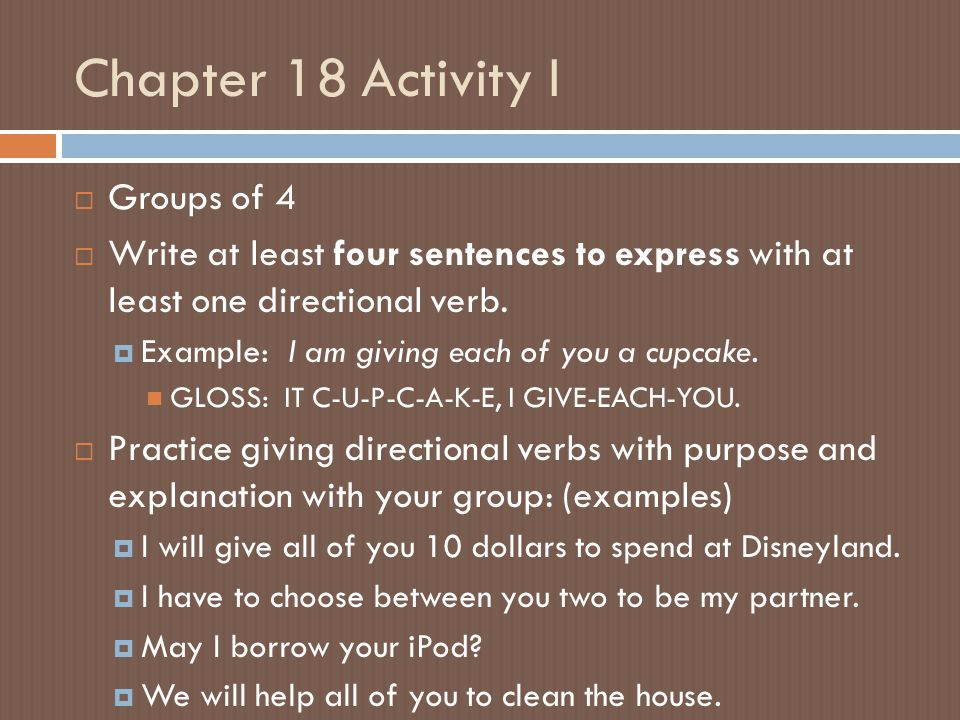 Chapter 18 Activity I  Groups of 4  Write at least four sentences to express with at least one directional verb.  Example: I am giving each of you