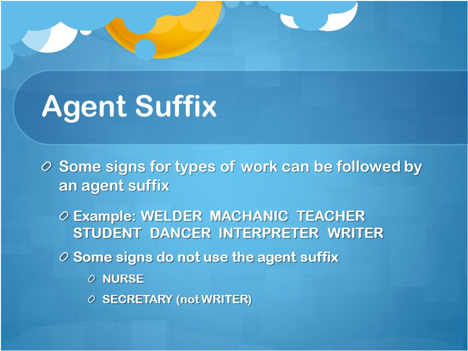 Agent Suffix Some signs for types of work can be followed by an agent suffix Example: WELDER MACHANIC TEACHER STUDENT DANCER INTERPRETER WRITER Some signs do not use the agent suffix NURSE SECRETARY (not WRITER)