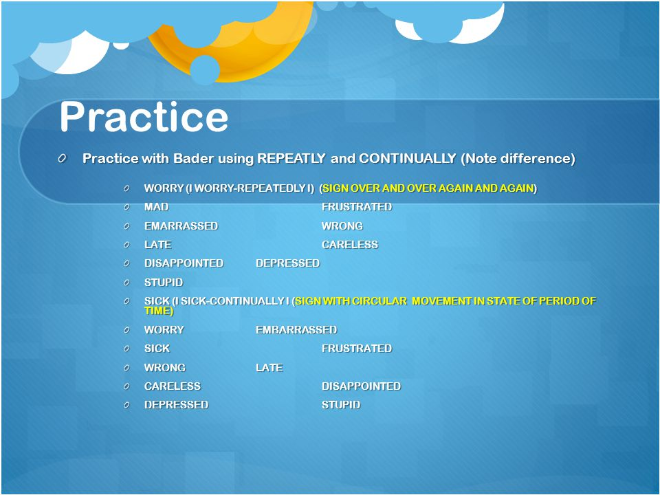 Practice Practice with Bader using REPEATLY and CONTINUALLY (Note difference) WORRY (I WORRY-REPEATEDLY I) (SIGN OVER AND OVER AGAIN AND AGAIN) MADFRUSTRATED EMARRASSEDWRONG LATECARELESS DISAPPOINTEDDEPRESSED STUPID SICK (I SICK-CONTINUALLY I (SIGN WITH CIRCULAR MOVEMENT IN STATE OF PERIOD OF TIME) WORRYEMBARRASSED SICKFRUSTRATED WRONGLATE CARELESSDISAPPOINTED DEPRESSEDSTUPID