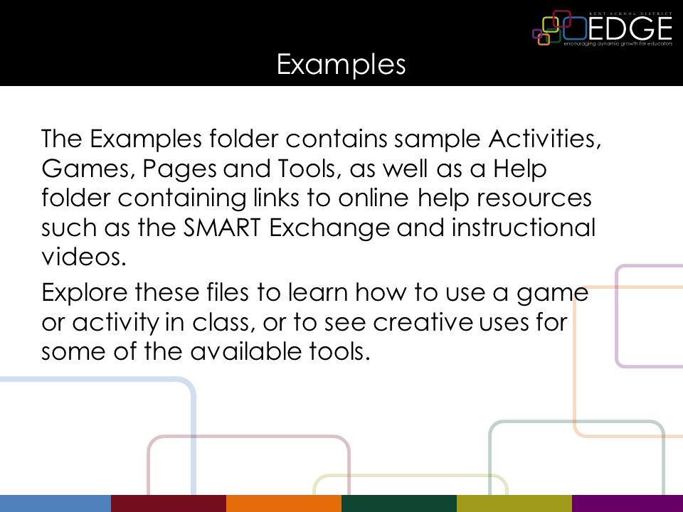 Examples The Examples folder contains sample Activities, Games, Pages and Tools, as well as a Help folder containing links to online help resources such as the SMART Exchange and instructional videos.