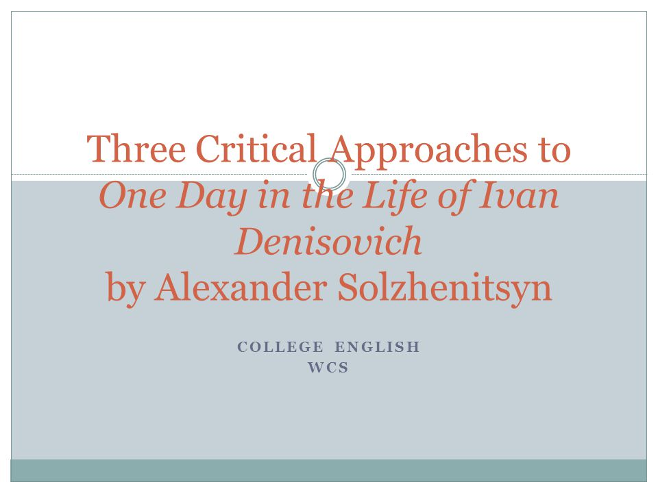 COLLEGE ENGLISH WCS Three Critical Approaches to One Day in the Life of Ivan Denisovich by Alexander Solzhenitsyn