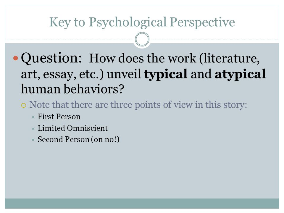 Key to Psychological Perspective Question: How does the work (literature, art, essay, etc.) unveil typical and atypical human behaviors.