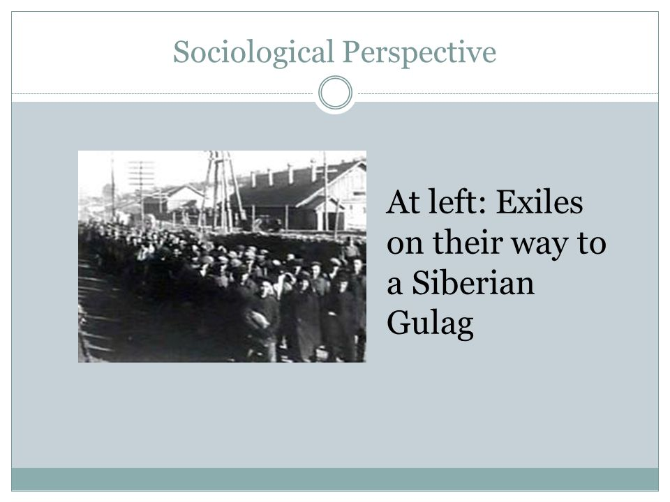 Sociological Perspective At left: Exiles on their way to a Siberian Gulag