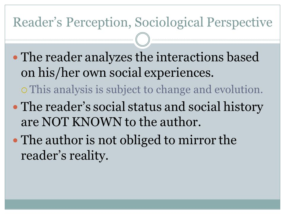 Reader's Perception, Sociological Perspective The reader analyzes the interactions based on his/her own social experiences.