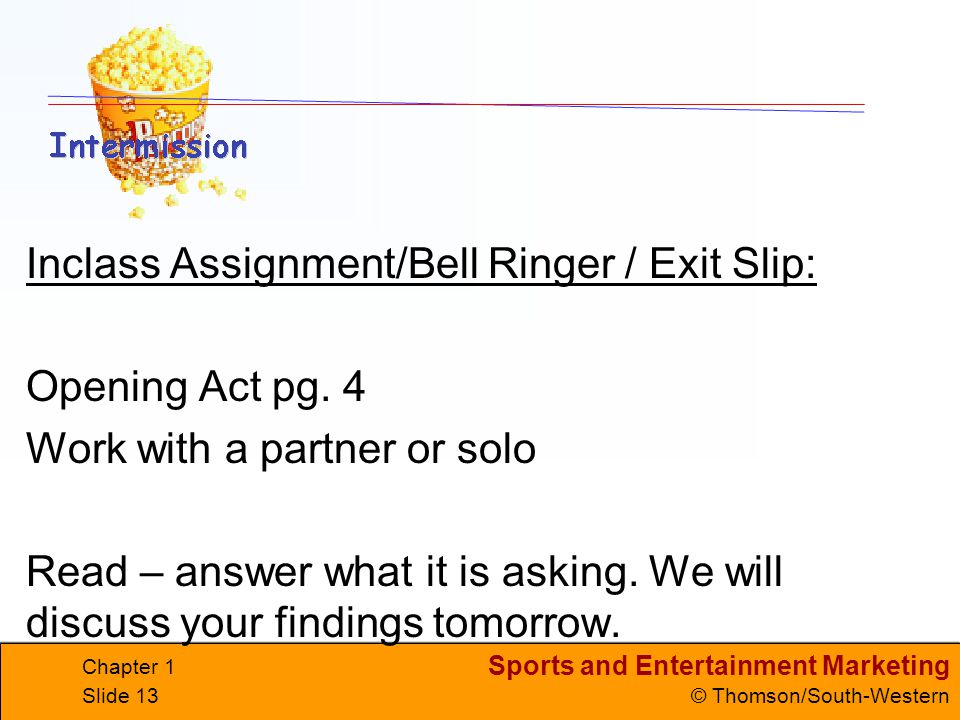 Sports and Entertainment Marketing © Thomson/South-Western Chapter 1 Slide 13 Inclass Assignment/Bell Ringer / Exit Slip: Opening Act pg. 4 Work with