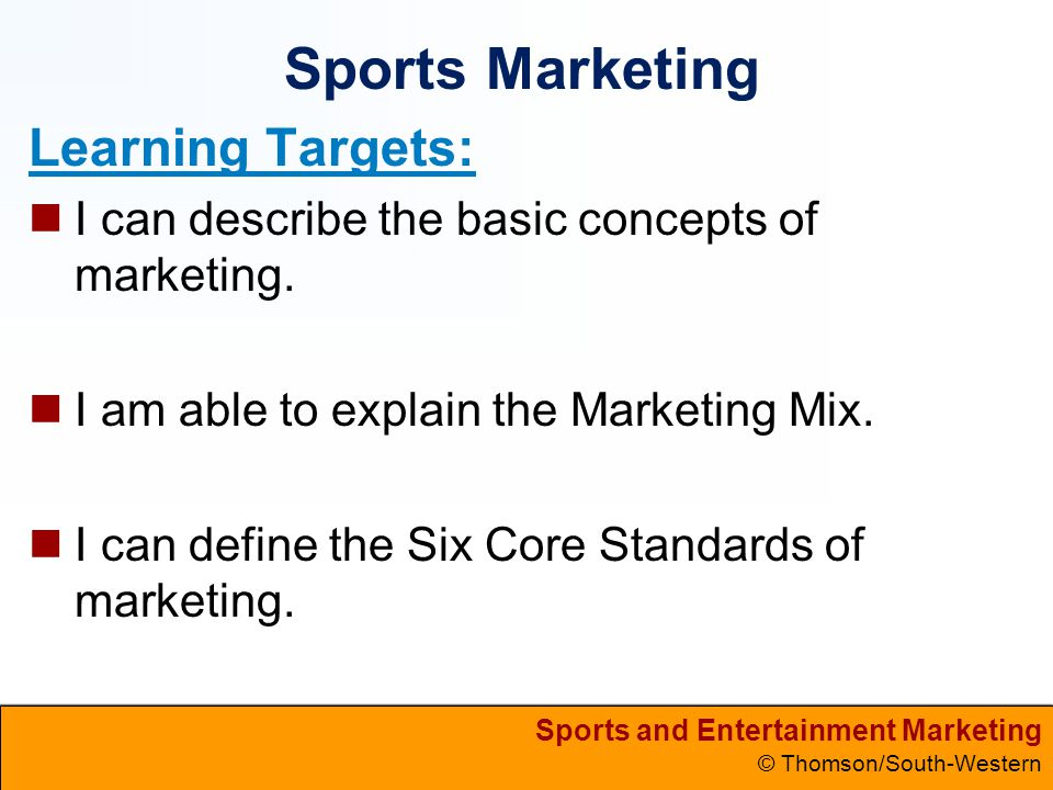 Sports and Entertainment Marketing © Thomson/South-Western Sports Marketing Learning Targets: I can describe the basic concepts of marketing. I am abl
