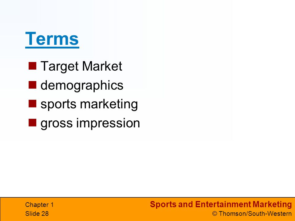Sports and Entertainment Marketing © Thomson/South-Western Chapter 1 Slide 28 Terms Target Market demographics sports marketing gross impression