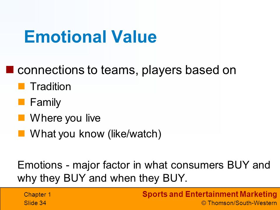 Sports and Entertainment Marketing © Thomson/South-Western Chapter 1 Slide 34 Emotional Value connections to teams, players based on Tradition Family
