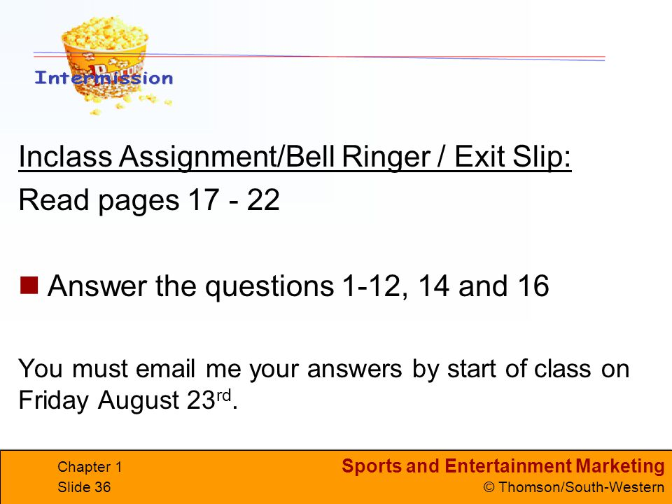 Sports and Entertainment Marketing © Thomson/South-Western Chapter 1 Slide 36 Inclass Assignment/Bell Ringer / Exit Slip: Read pages 17 - 22 Answer th