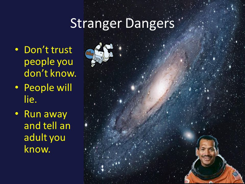 Stranger Dangers Don't trust people you don't know.