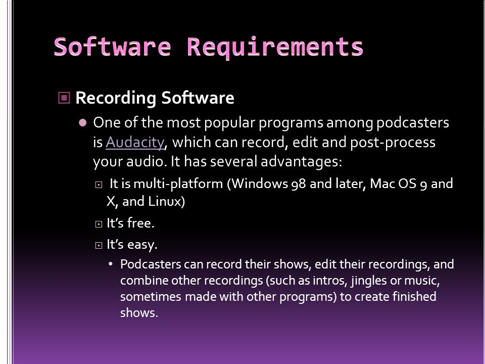 Recording Software One of the most popular programs among podcasters is Audacity, which can record, edit and post-process your audio.