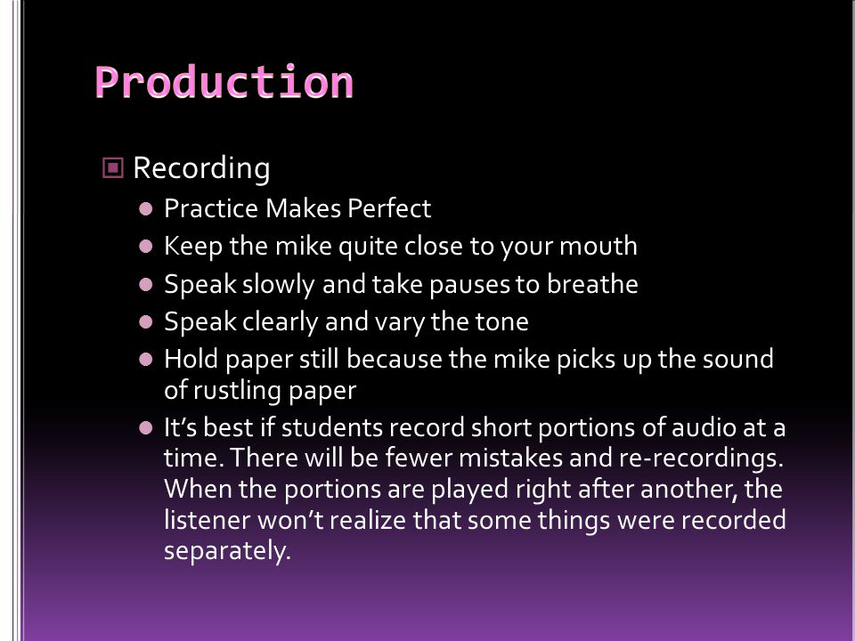Recording Practice Makes Perfect Keep the mike quite close to your mouth Speak slowly and take pauses to breathe Speak clearly and vary the tone Hold paper still because the mike picks up the sound of rustling paper It's best if students record short portions of audio at a time.