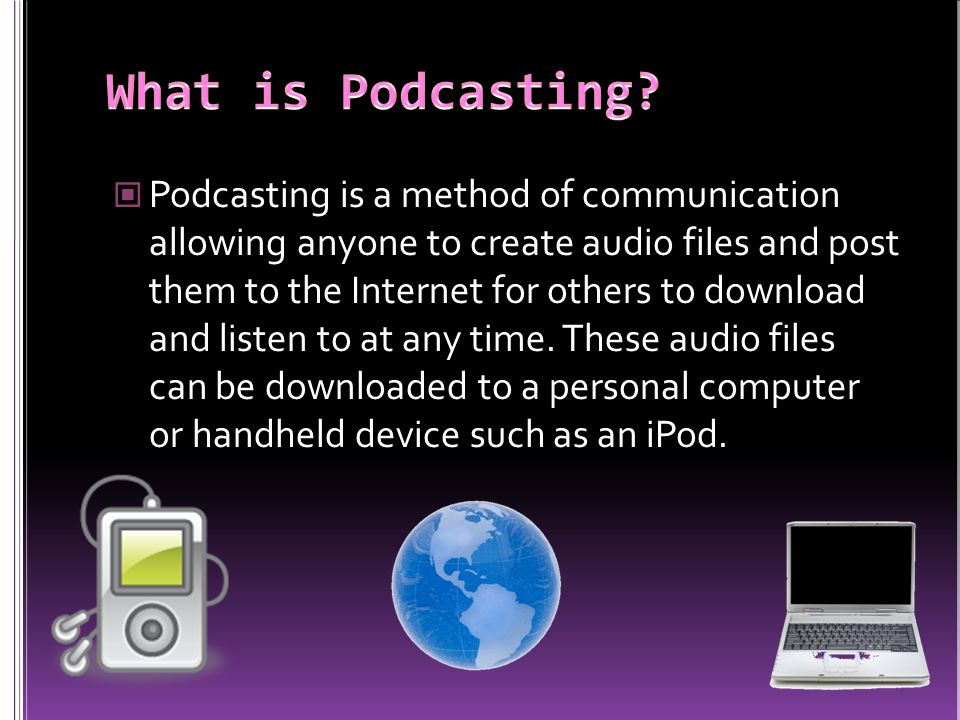 Podcasting is a method of communication allowing anyone to create audio files and post them to the Internet for others to download and listen to at any time.