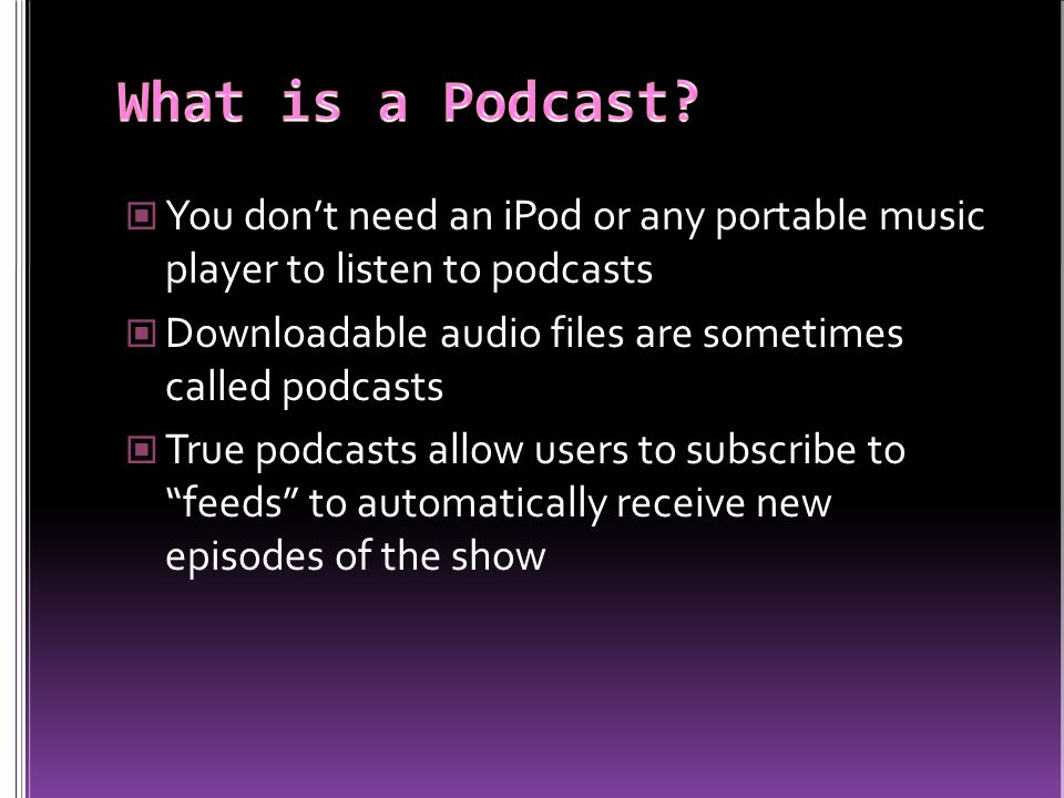 You don't need an iPod or any portable music player to listen to podcasts Downloadable audio files are sometimes called podcasts True podcasts allow users to subscribe to feeds to automatically receive new episodes of the show