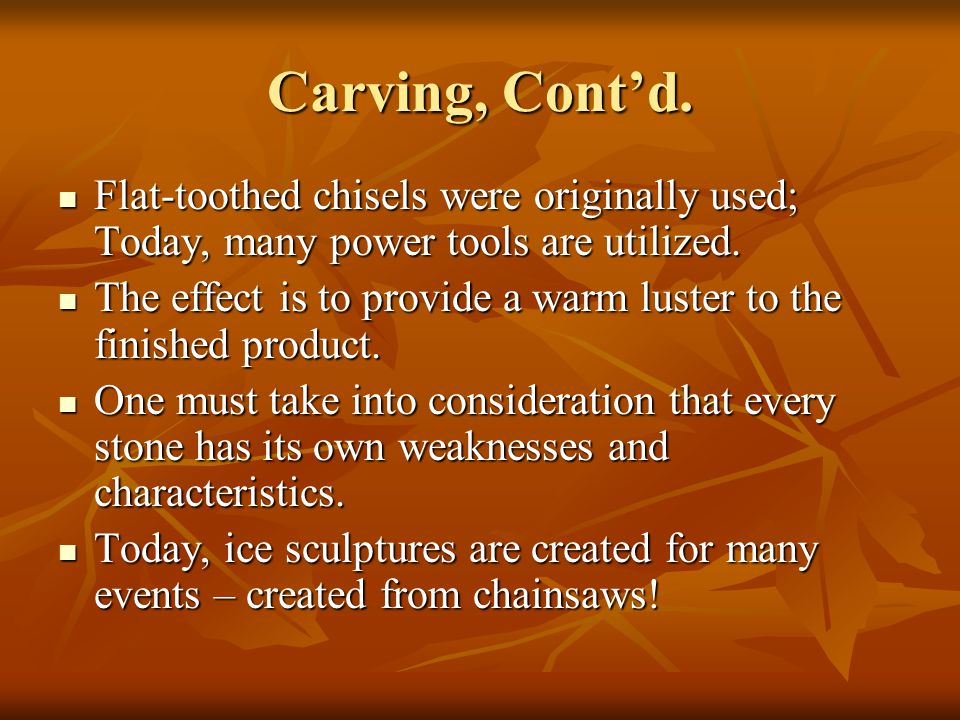 Carving, Cont'd. Flat-toothed chisels were originally used; Today, many power tools are utilized. Flat-toothed chisels were originally used; Today, ma