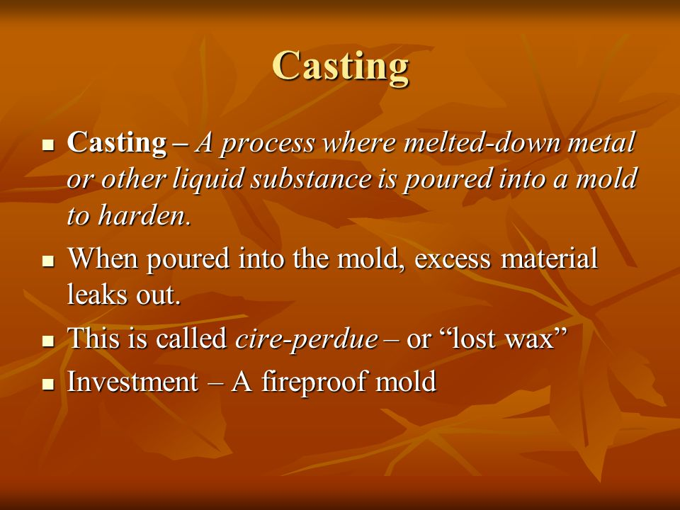 Casting Casting – A process where melted-down metal or other liquid substance is poured into a mold to harden.