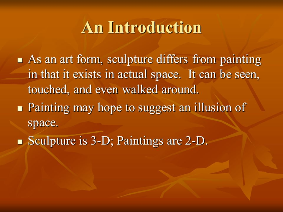 An Introduction As an art form, sculpture differs from painting in that it exists in actual space. It can be seen, touched, and even walked around. As