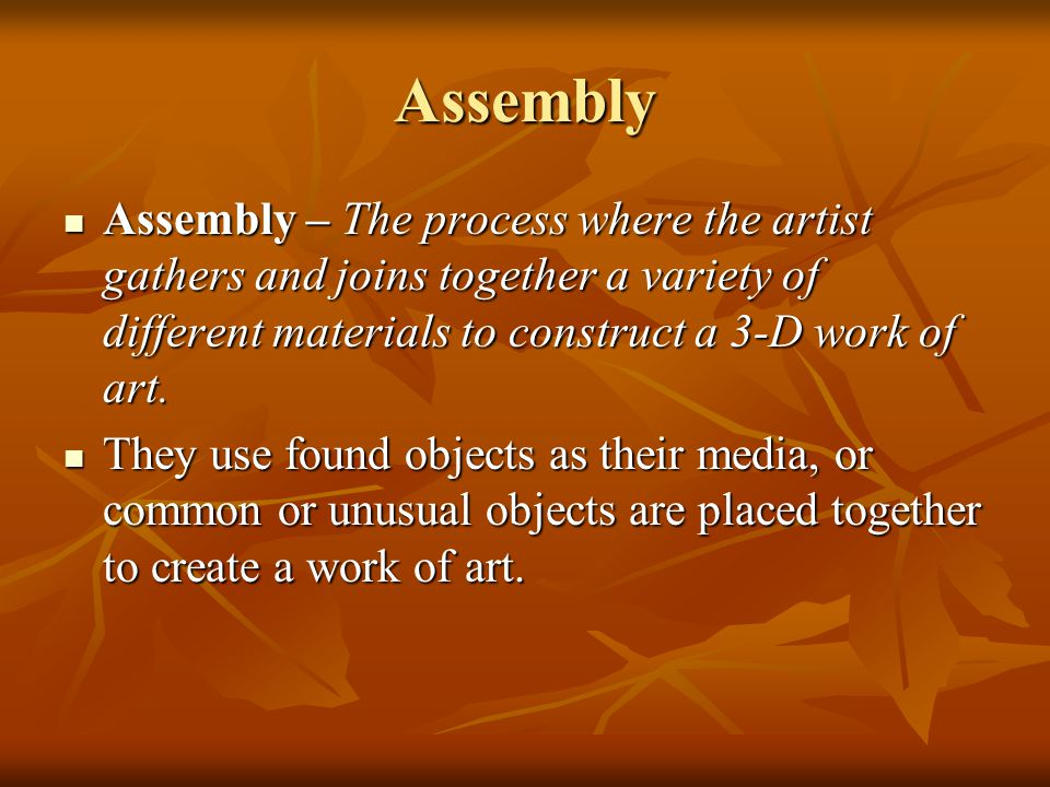 Assembly Assembly – The process where the artist gathers and joins together a variety of different materials to construct a 3-D work of art.