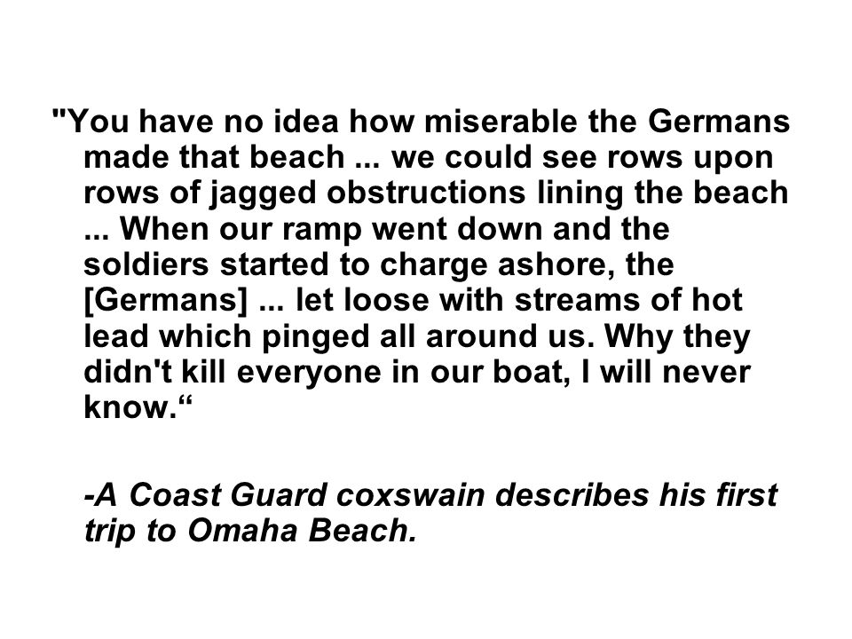 You have no idea how miserable the Germans made that beach...