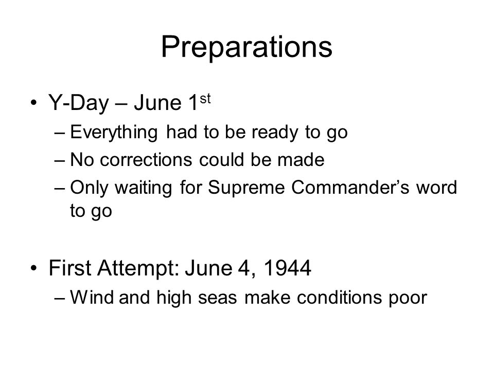 Preparations Y-Day – June 1 st –Everything had to be ready to go –No corrections could be made –Only waiting for Supreme Commander's word to go First Attempt: June 4, 1944 –Wind and high seas make conditions poor