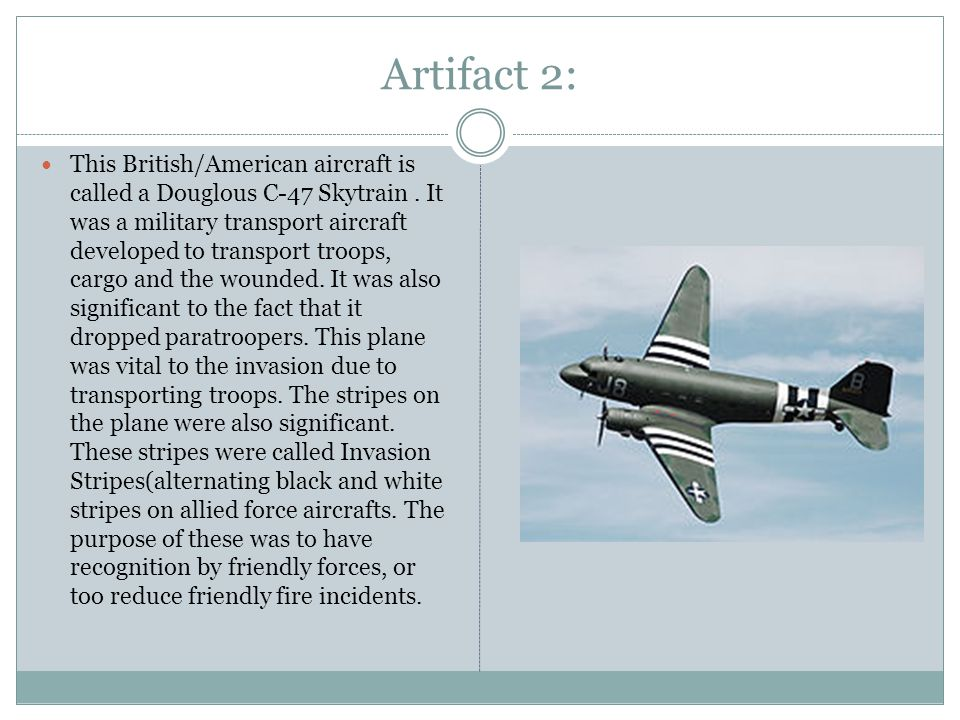 Artifact 2: This British/American aircraft is called a Douglous C-47 Skytrain.