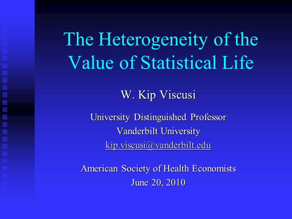 The Heterogeneity of the Value of Statistical Life W. Kip Viscusi University Distinguished Professor Vanderbilt University kip.viscusi@vanderbilt.edu
