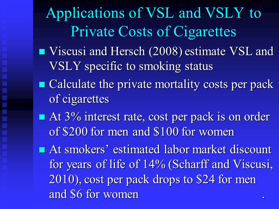 Applications of VSL and VSLY to Private Costs of Cigarettes Viscusi and Hersch (2008) estimate VSL and VSLY specific to smoking status Viscusi and Her